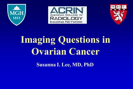 Imaging Questions in Ovarian Cancer Susanna I. Lee, MD, PhD.