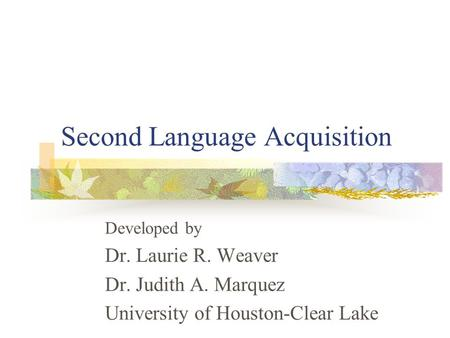 Second Language Acquisition Developed by Dr. Laurie R. Weaver Dr. Judith A. Marquez University of Houston-Clear Lake.