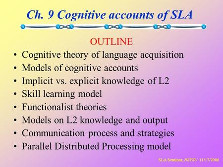 SLA Seminar, NSYSU 11/17/2006 Ch. 9 Cognitive accounts of SLA OUTLINE Cognitive theory of language acquisition Models of cognitive accounts Implicit vs.