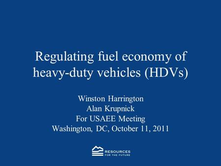 Regulating fuel economy of heavy-duty vehicles (HDVs) Winston Harrington Alan Krupnick For USAEE Meeting Washington, DC, October 11, 2011.