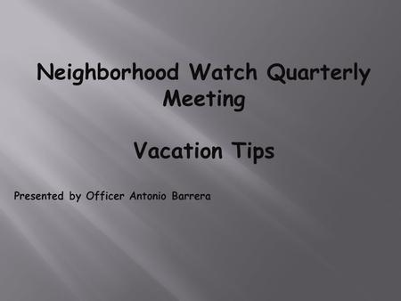 Neighborhood Watch Quarterly Meeting Vacation Tips Presented by Officer Antonio Barrera.