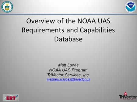 Overview of the NOAA UAS Requirements and Capabilities Database Matt Lucas NOAA UAS Program TriVector Services, Inc.