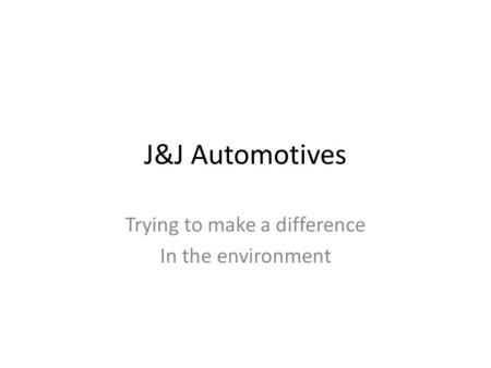 J&J Automotives Trying to make a difference In the environment.