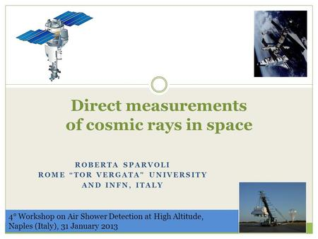 "Direct measurements of cosmic rays in space ROBERTA SPARVOLI ROME ""TOR VERGATA"" UNIVERSITY AND INFN, ITALY 4° Workshop on Air Shower Detection at High."