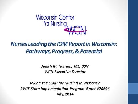 Nurses Leading the IOM Report in Wisconsin: Pathways, Progress, & Potential Judith M. Hansen, MS, BSN WCN Executive Director Taking the LEAD for Nursing.