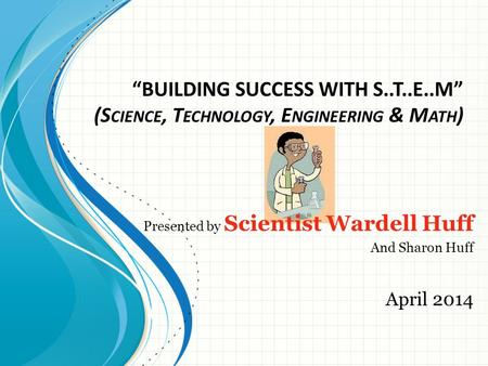 """BUILDING SUCCESS WITH S..T..E..M"" (S CIENCE, T ECHNOLOGY, E NGINEERING & M ATH ) Presented by Scientist Wardell Huff And Sharon Huff April 2014."
