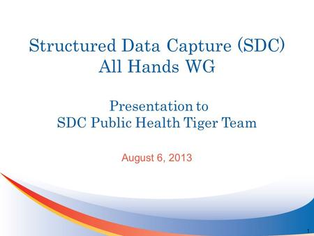 Structured Data Capture (SDC) All Hands WG Presentation to SDC Public Health Tiger Team August 6, 2013 1.
