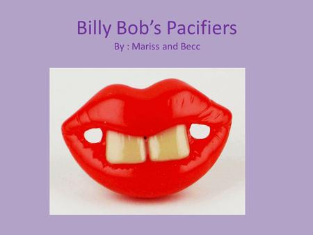 Billy Bob's Pacifiers By : Mariss and Becc. These pacifiers originated from only having three pairs to now manufacturing over 15 million and are being.