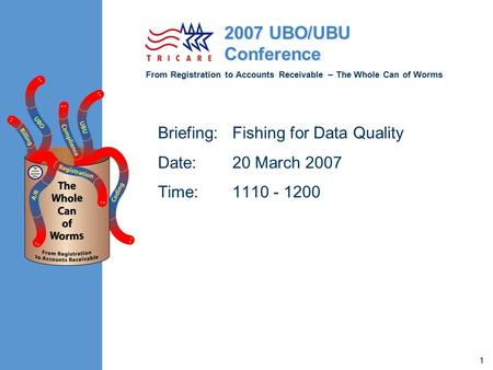 From Registration to Accounts Receivable – The Whole Can of Worms 2007 UBO/UBU Conference 1 Briefing: Fishing for Data Quality Date: 20 March 2007 Time: