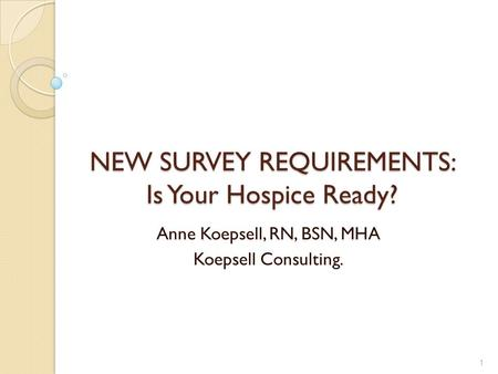 NEW SURVEY REQUIREMENTS: Is Your Hospice Ready? Anne Koepsell, RN, BSN, MHA Koepsell Consulting. 1.