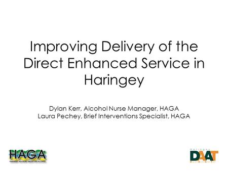 Improving Delivery of the Direct Enhanced Service in Haringey Dylan Kerr, Alcohol Nurse Manager, HAGA Laura Pechey, Brief Interventions Specialist, HAGA.