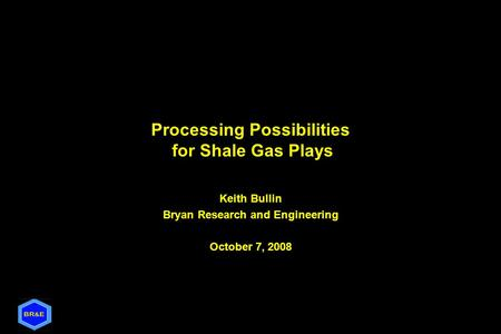 Processing Possibilities for Shale Gas Plays Keith Bullin Bryan Research and Engineering October 7, 2008.