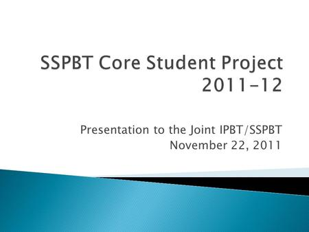 Presentation to the Joint IPBT/SSPBT November 22, 2011.