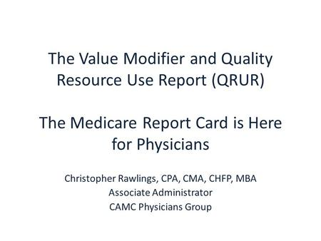 The Value Modifier and Quality Resource Use Report (QRUR) The Medicare Report Card is Here for Physicians Christopher Rawlings, CPA, CMA, CHFP, MBA Associate.