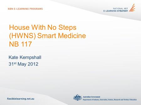House With No Steps (HWNS) Smart Medicine NB 117 Kate Kempshall 31 st May 2012.