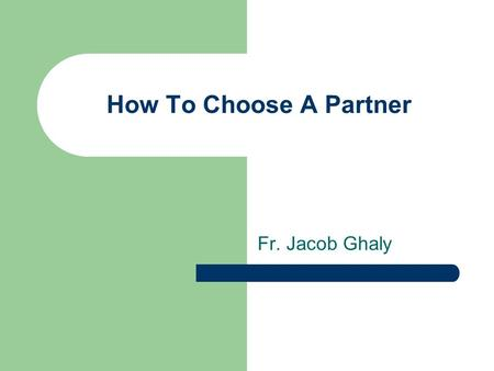 How To Choose A Partner Fr. Jacob Ghaly. The 4 Categories These categories are suggestions of what may be ideal When Where How Expectations.