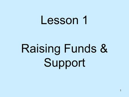 1 Lesson 1 Raising Funds & Support 2 Key Principle Support raising is a strategic time for team building.