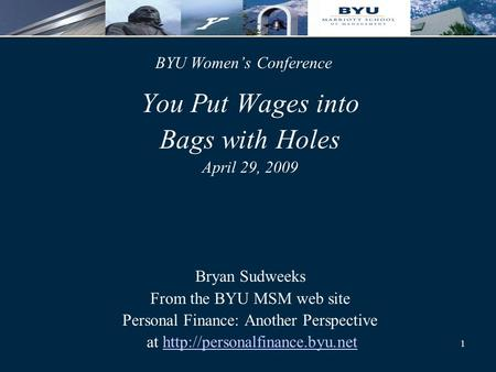 1 You Put Wages into Bags with Holes April 29, 2009 Bryan Sudweeks From the BYU MSM web site Personal Finance: Another Perspective at