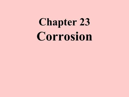 "Chapter 23 Corrosion. Reading Sec. 23-1 to 23-3, 23-5 and 23-6 (excluding the 23-6 subsections on ""Passivation and Anodic Protection"" and ""Materials Selection."