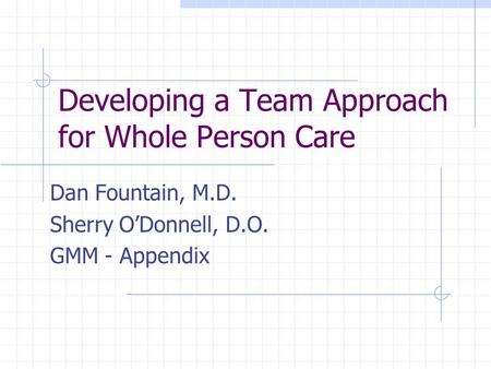 Developing a Team Approach for Whole Person Care Dan Fountain, M.D. Sherry O'Donnell, D.O. GMM - Appendix.