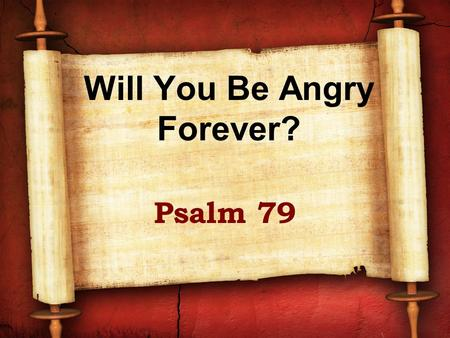 Will You Be Angry Forever? Psalm 79. A psalm of Asaph Probably written as Jerusalem was destroyed by Babylon (586 BC) Compared with Psalm 74 Not taking.