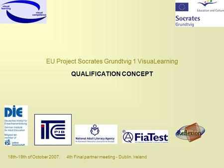 18th-19th of October 2007, 4th Final partner meeting - Dublin, Ireland EU Project Socrates Grundtvig 1 VisuaLearning QUALIFICATION CONCEPT.