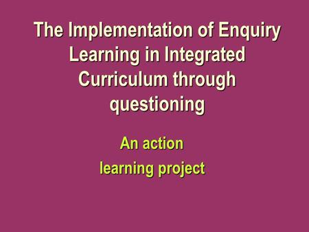 The Implementation of Enquiry Learning in Integrated Curriculum through questioning An action learning project.