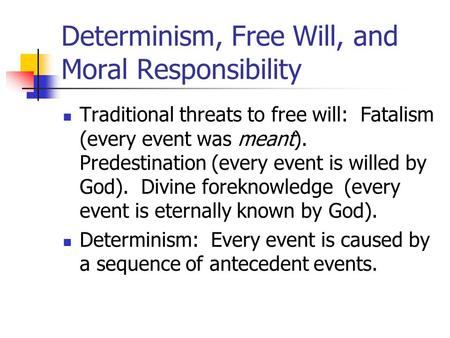 Determinism, Free Will, and Moral Responsibility Traditional threats to free will: Fatalism (every event was meant). Predestination (every event is willed.