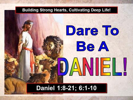 Building Strong Hearts, Cultivating Deep Life! Daniel 1:8-21; 6:1-10.