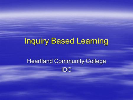 Inquiry Based Learning Heartland Community College IDC.