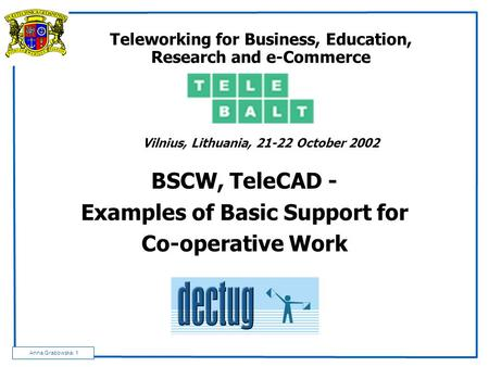 Anna Grabowska: 1 Teleworking for Business, Education, Research and e-Commerce Vilnius, Lithuania, 21-22 October 2002 BSCW, TeleCAD - Examples of Basic.