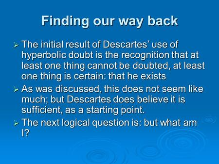Finding our way back  The initial result of Descartes' use of hyperbolic doubt is the recognition that at least one thing cannot be doubted, at least.