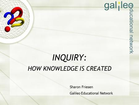 INQUIRY: HOW KNOWLEDGE IS CREATED Sharon Friesen Galileo Educational Network.