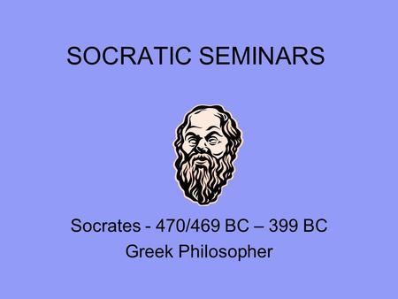 SOCRATIC SEMINARS Socrates - 470/469 BC – 399 BC Greek Philosopher.