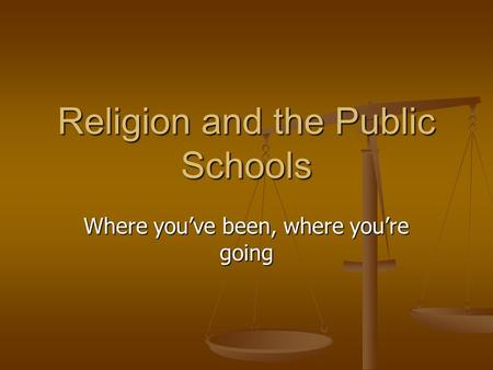 Religion and the Public Schools Where you've been, where you're going.