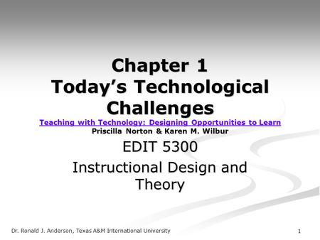 Dr. Ronald J. Anderson, Texas A&M International University 1 Chapter 1 Today's Technological Challenges Teaching with Technology: Designing Opportunities.