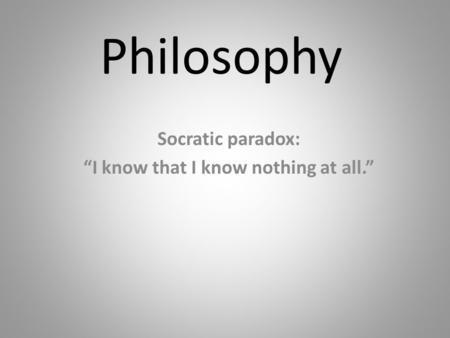 "Philosophy Socratic paradox: ""I know that I know nothing at all."""