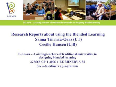 Research Reports about using the Blended Learning Saima Tiirmaa-Oras (UT) Cecilie Hansen (UiB) B-Learn – Assisting teachers of traditional universities.