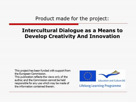 Intercultural Dialogue as a Means to Develop Creativity And Innovation Product made for the project: Intercultural Dialogue as a Means to Develop Creativity.