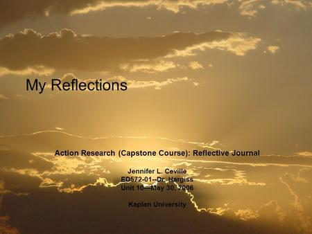 My Reflections Action Research (Capstone Course): Reflective Journal Jennifer L. Ceville ED572-01--Dr. Hargiss Unit 10—May 30, 2006 Kaplan University.