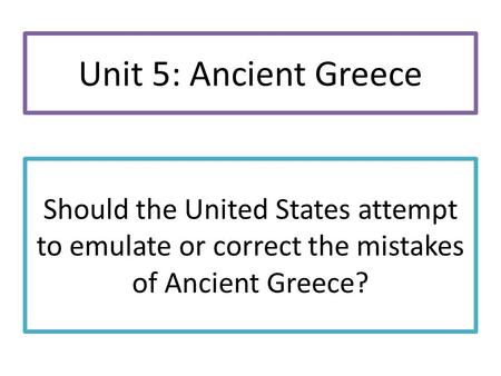 Should the United States attempt to emulate or correct the mistakes of Ancient Greece? Unit 5: Ancient Greece.