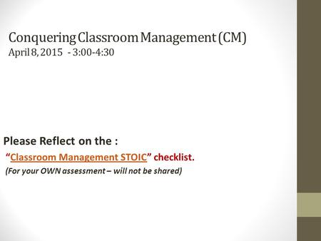 "Conquering Classroom Management (CM) April 8, 2015 - 3:00-4:30 Please Reflect on the : ""Classroom Management STOIC"" checklist.Classroom Management STOIC."