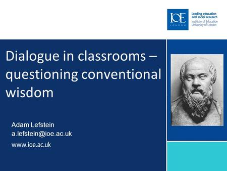 Dialogue in classrooms – questioning conventional wisdom Adam Lefstein
