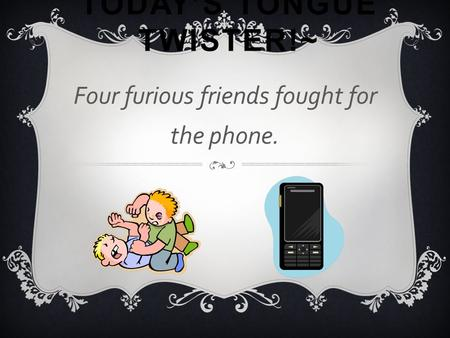 TODAY'S TONGUE TWISTER!~ Four furious friends fought for the phone.