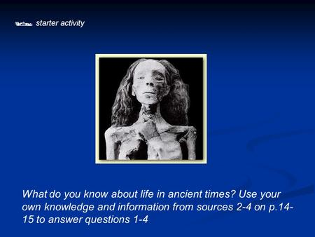  starter activity What do you know about life in ancient times? Use your own knowledge and information from sources 2-4 on p.14- 15 to answer questions.