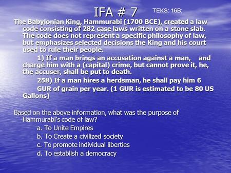 IFA # 7 The Babylonian King, Hammurabi (1700 BCE), created a law code consisting of 282 case laws written on a stone slab. The code does not represent.