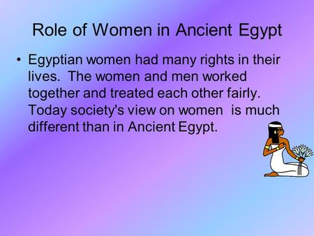 Role of Women in Ancient Egypt Egyptian women had many rights in their lives. The women and men worked together and treated each other fairly. Today society's.