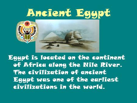 Ancient Egypt Egypt is located on the continent of Africa along the Nile River. The civilization of ancient Egypt was one of the earliest civilizations.