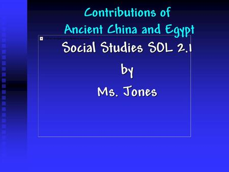 Social Studies SOL 2.1 by Ms. Jones Contributions of Ancient China and Egypt.
