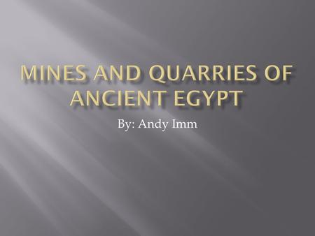 By: Andy Imm.  In Ancient Egypt, mining was a very important task. Various materials with many uses were mined and quarried all around Egypt.